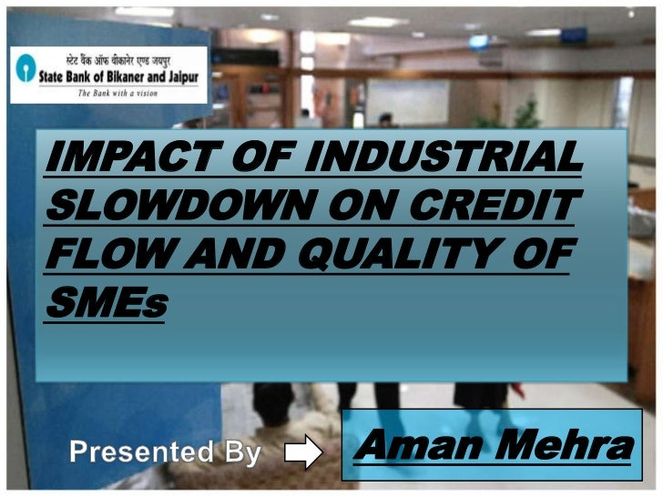 IMPACT OF INDUSTRIAL SLOWDOWN ON CREDIT FLOW AND QUALITY OF SMEs<br />Aman Mehra<br />Presented By<br />