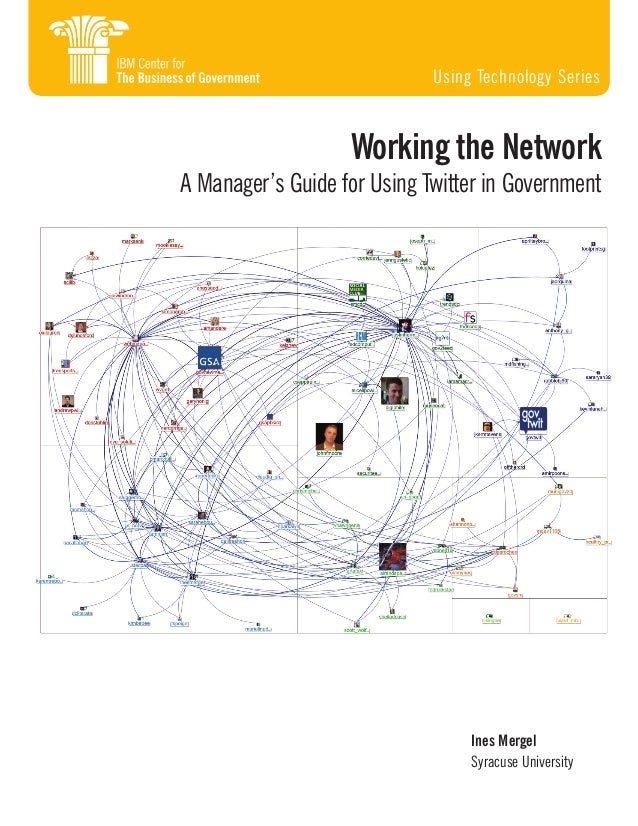 Ines Mergel Syracuse University Working the Network A Manager's Guide for Using Twitter in Government Using Technology Ser...