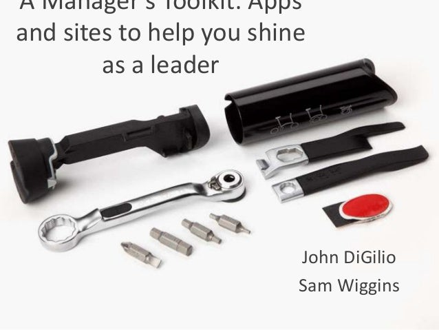 A Manager's Toolkit: Apps and sites to help you shine as a leader John DiGilio Sam Wiggins