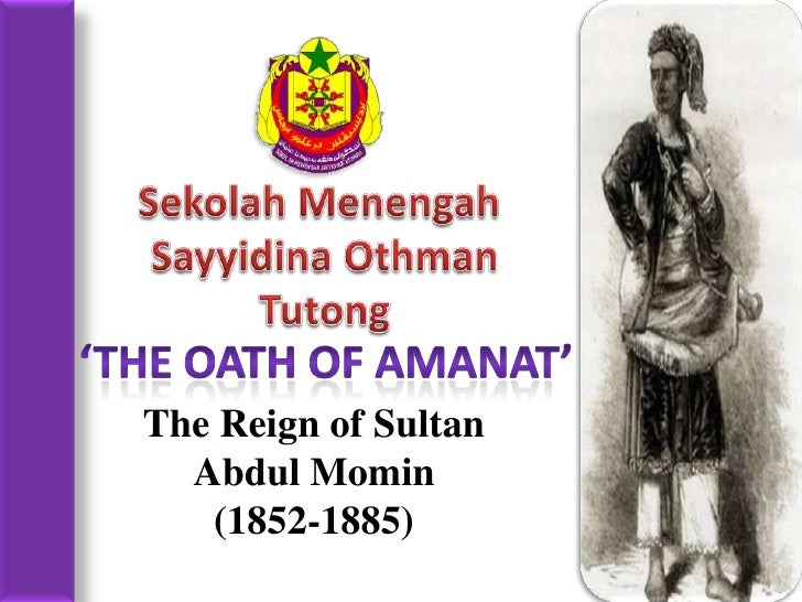 SekolahMenengah<br />Sayyidina Othman<br />Tutong<br />'The oath of amanat'<br />The Reign of Sultan Abdul Momin<br />(185...