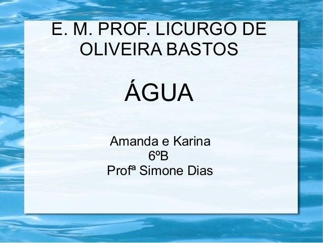 E. M. PROF. LICURGO DE  OLIVEIRA BASTOS  ÁGUA  Amanda e Karina  6ºB  Profª Simone Dias