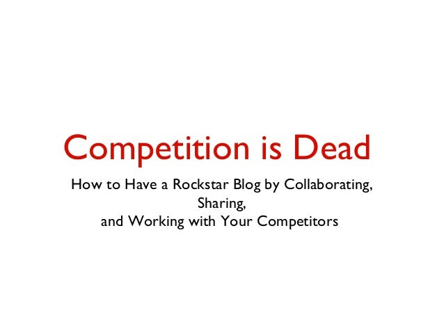 Competition is Dead How to Have a Rockstar Blog by Collaborating, Sharing, and Working with Your Competitors