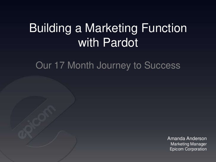 Building a Marketing Function         with Pardot Our 17 Month Journey to Success                             Amanda Ander...