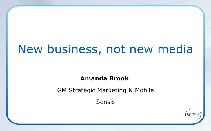 New business, not new media Amanda Brook  GM Strategic Marketing & Mobile Sensis