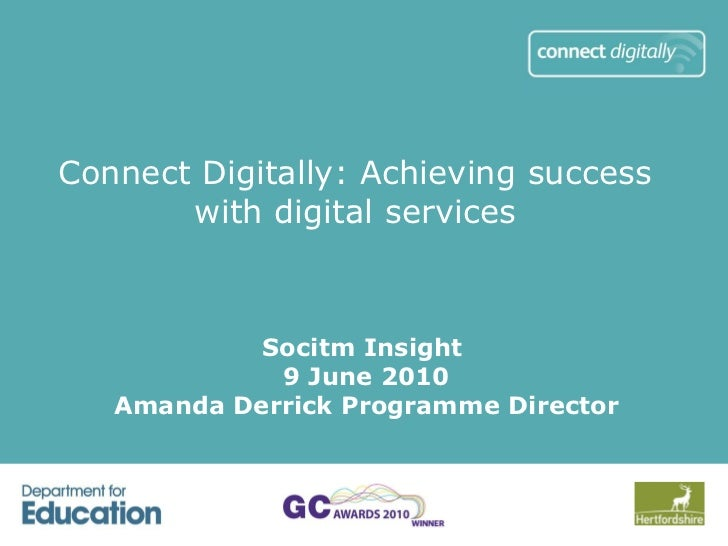 Connect Digitally: Achieving success with digital services Socitm Insight  9 June 2010 Amanda Derrick Programme Director