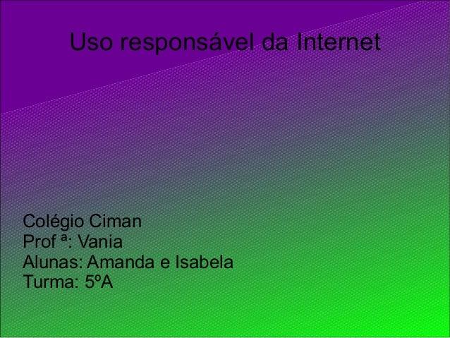 Uso responsável da Internet Colégio Ciman Prof ª: Vania Alunas: Amanda e Isabela Turma: 5ºA