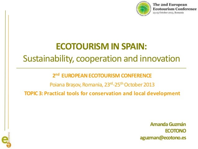 ECOTOURISM IN SPAIN: Sustainability, cooperation and innovation 2nd EUROPEAN ECOTOURISM CONFERENCE Poiana Brașov, Romania,...
