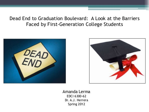 Dead End to Graduation Boulevard: A Look at the Barriers Faced by First-Generation College Students Amanda Lerma EDCI 6300...
