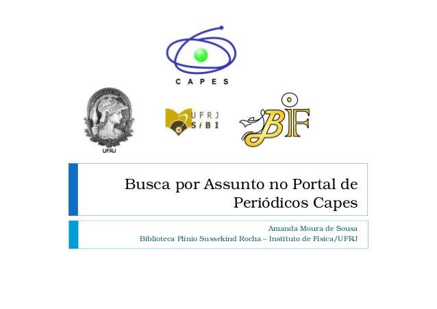 Busca por Assunto no Portal de Periódicos Capes Amanda Moura de Sousa Biblioteca Plínio Sussekind Rocha – Instituto de Fís...