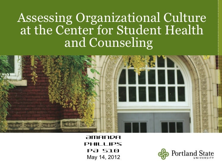 Assessing Organizational Cultureat the Center for Student Health        and Counseling           Amanda           Phillips...