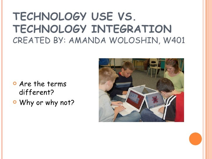 TECHNOLOGY USE VS.  TECHNOLOGY INTEGRATION CREATED BY: AMANDA WOLOSHIN, W401 <ul><li>Are the terms different? </li></ul><u...