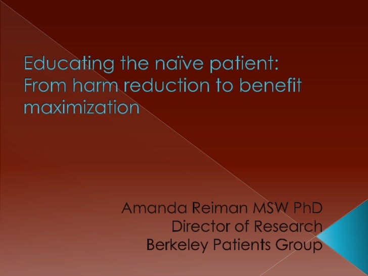 Educating the naïve patient: From harm reduction to benefit maximization<br />Amanda Reiman MSW PhD<br />Director of Resea...