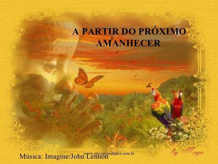 A PARTIR DO PRÓXIMO  AMANHECER  Música: Imagine/John Lennon www.sitecuriosidades.com.br