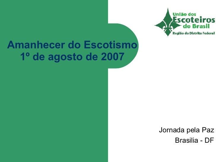 Amanhecer do Escotismo 1º de agosto de 2007 Jornada pela Paz Brasilia - DF