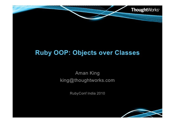 Ruby OOP: Objects over Classes               Aman King        king@thoughtworks.com            RubyConf India 2010