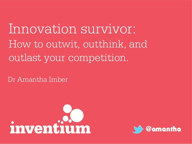 Innovation survivor:How to outwit, outthink, andoutlast your competition.Dr Amantha Imber                           @amantha