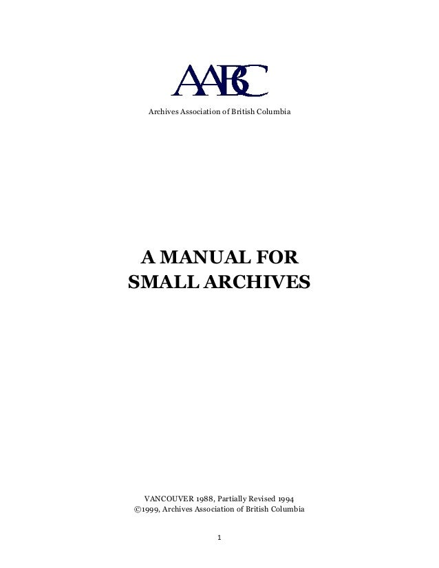 Archives Association of British Columbia A MANUAL FOR SMALL ARCHIVES VANCOUVER 1988, Partially Revised 1994 ©1999, Archive...