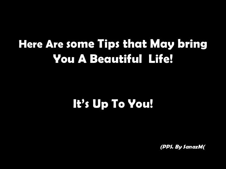 Here Are some Tips that May bring      You A Beautiful Life!         It's Up To You!                           (PPS. By Sa...
