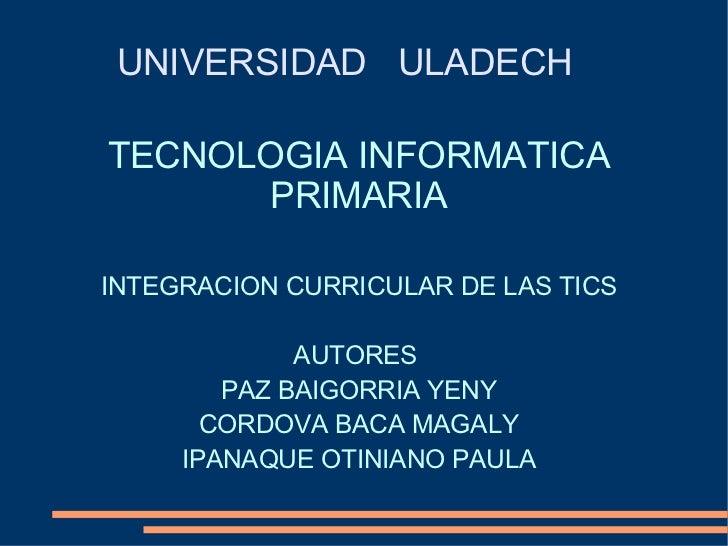 TECNOLOGIA INFORMATICA PRIMARIA INTEGRACION CURRICULAR DE LAS TICS AUTORES  PAZ BAIGORRIA YENY CORDOVA BACA MAGALY IPANAQU...