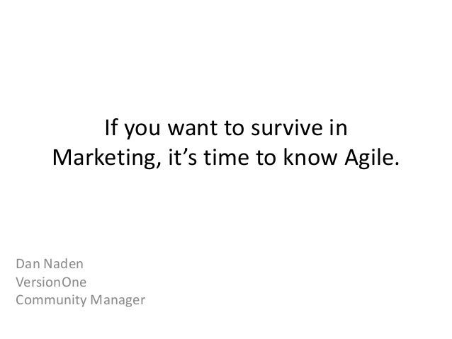 If you want to survive in Marketing, it's time to know Agile. Dan Naden VersionOne Community Manager