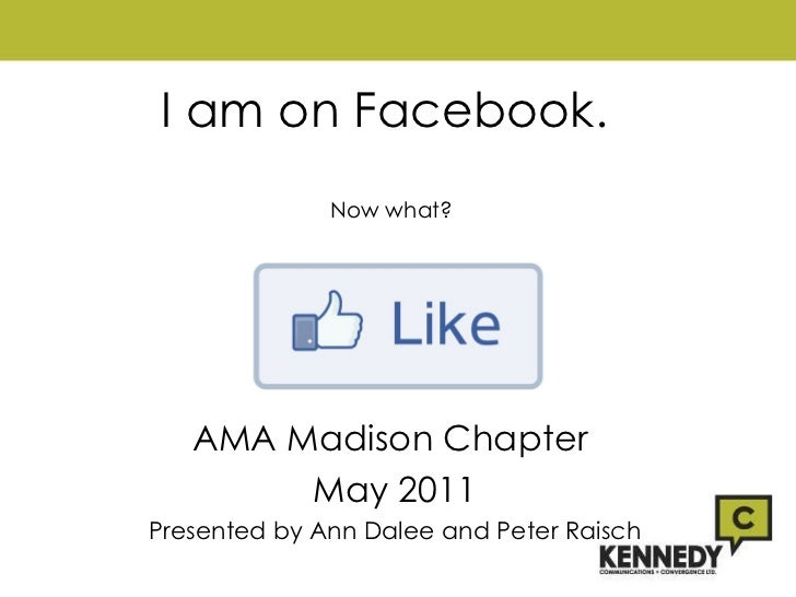 I am on Facebook.  Now what? AMA Madison Chapter  May 2011 Presented by Ann Dalee and Peter Raisch