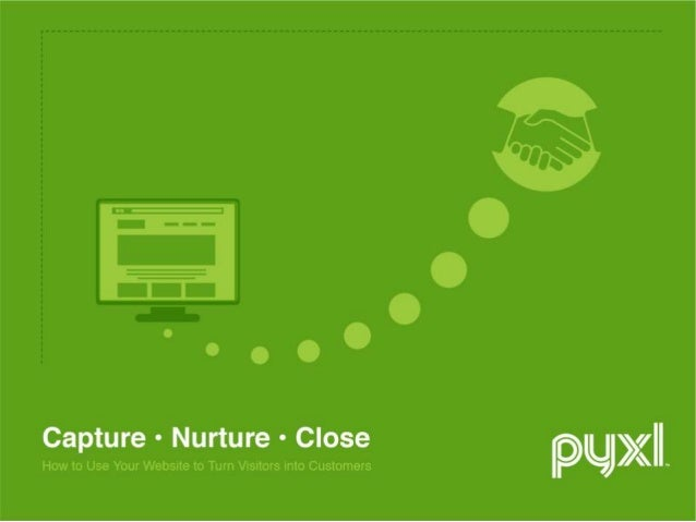 Capture, Nurture & Close How to Use Your Website to Turn Visitors into Customers