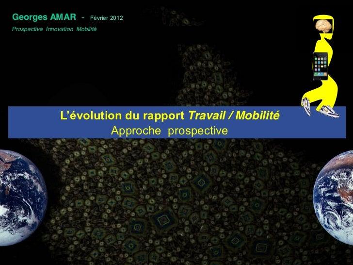 .Georges AMAR -              Février 2012Prospective Innovation Mobilité                 L'évolution du rapport Travail...