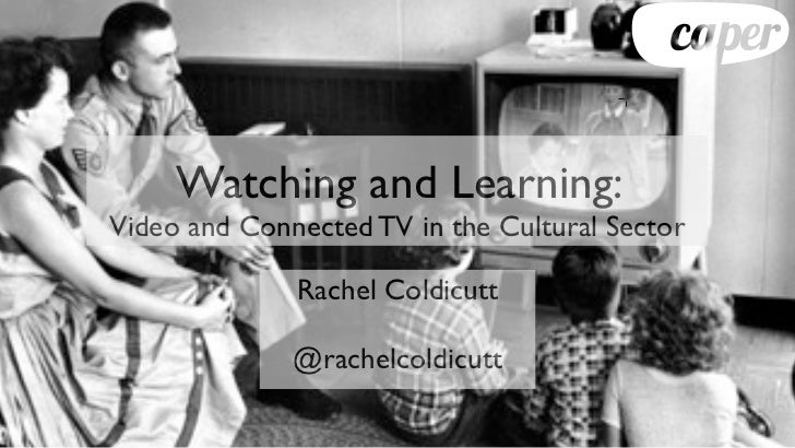 Watching and Learning:Video and Connected TV in the Cultural Sector              Rachel Coldicutt              @rachelcold...