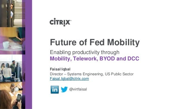 Director – Systems Engineering, US Public Sector Faisal.Iqbal@citrix.com @virtfaisal Future of Fed Mobility Enabling produ...