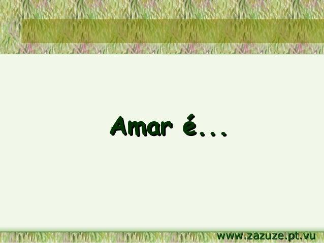 Amar é...  www.zazuze.pt.vu
