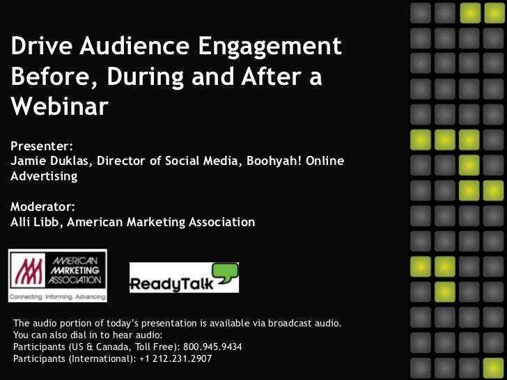 Drive Audience Engagement Before, During and After a WebinarPresenter:Jamie Duklas, Director of Social Media, Boohyah! Onl...