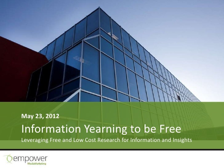 May 23, 2012Information Yearning to be FreeLeveraging Free and Low Cost Research for Information and Insights