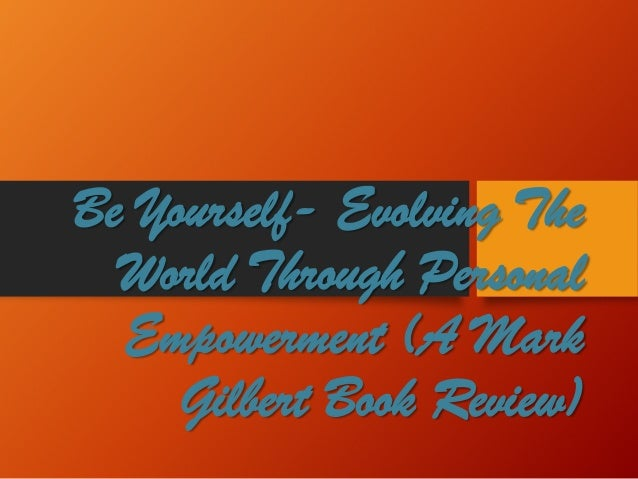 Be Yourself-Evolving The World Through Personal Empowerment (A Mark Gilbert Book Review)