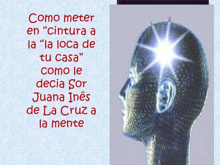 """Como meter en """"cintura a la """"la loca de tu casa"""" como le decia Sor Juana Inês de La Cruz a la mente"""