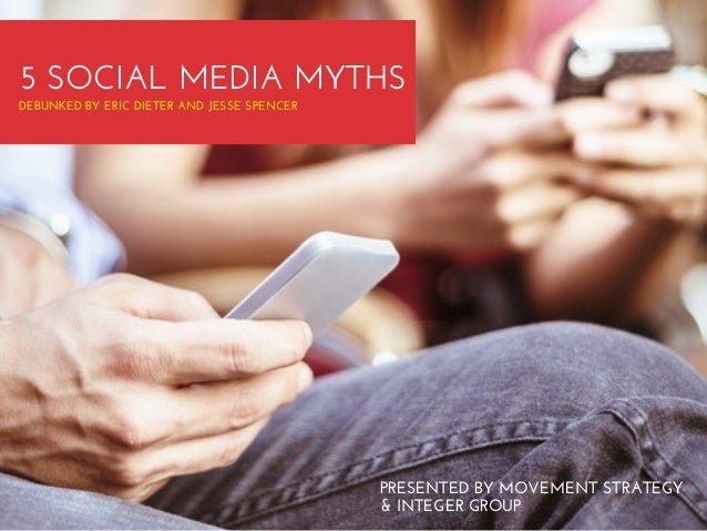 5 SOCIAL MEDIA MYTHS DEBUNKED BY ERIC DIETER AND JESSE SPENCER  PRESENTED BY MOVEMENT STRATEGY & INTEGER GROUP