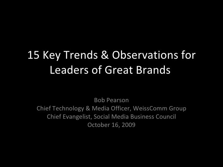 15 Key Trends & Observations for Leaders of Great Brands  Bob Pearson Chief Technology & Media Officer, WeissComm Group Ch...