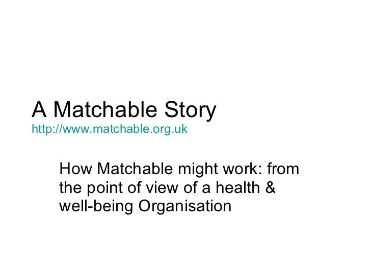 A Matchable Story http:// www.matchable.org.uk How Matchable might work: from the point of view of a health & well-being O...