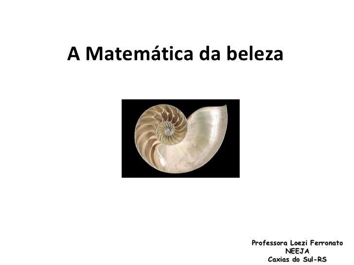 A Matemática da beleza  Professora Loezi Ferronato NEEJA Caxias do Sul-RS
