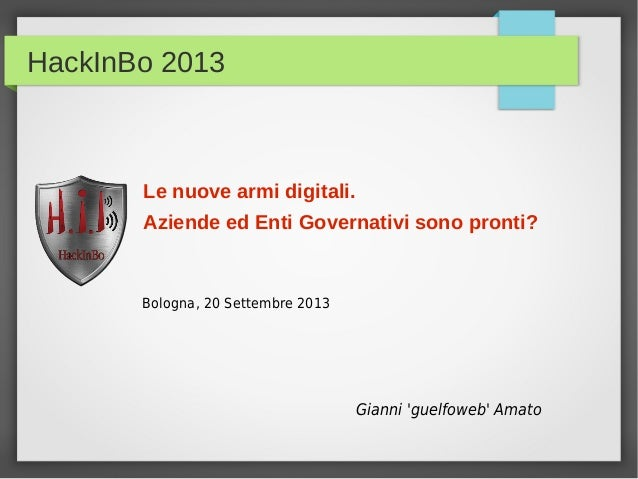 HackInBo 2013 Le nuove armi digitali. Aziende ed Enti Governativi sono pronti? Gianni 'guelfoweb' Amato Bologna, 20 Settem...
