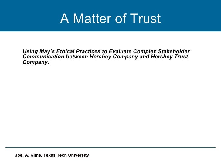 A Matter of Trust Using May's Ethical Practices to Evaluate Complex Stakeholder Communication between Hershey Company and ...
