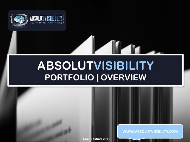 ABSOLUTVISIBILITY PORTFOLIO | OVERVIEW  WWW.ABSOLUTVISIBILITY.COM AbsolutMind 2013