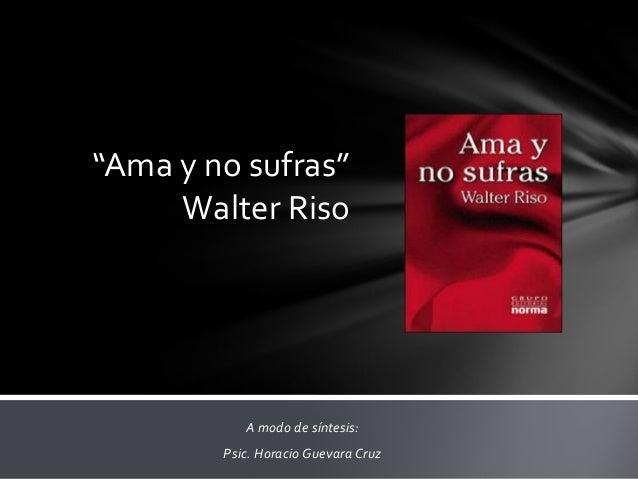 """""""Ama y no sufras""""     Walter Riso           A modo de síntesis:        Psic. Horacio Guevara Cruz"""