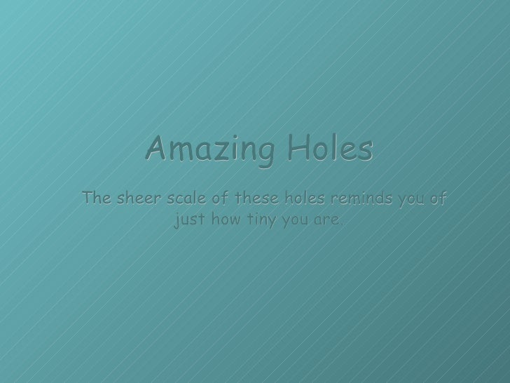 Amazing Holes   The sheer scale of these holes reminds you of just how tiny you are.