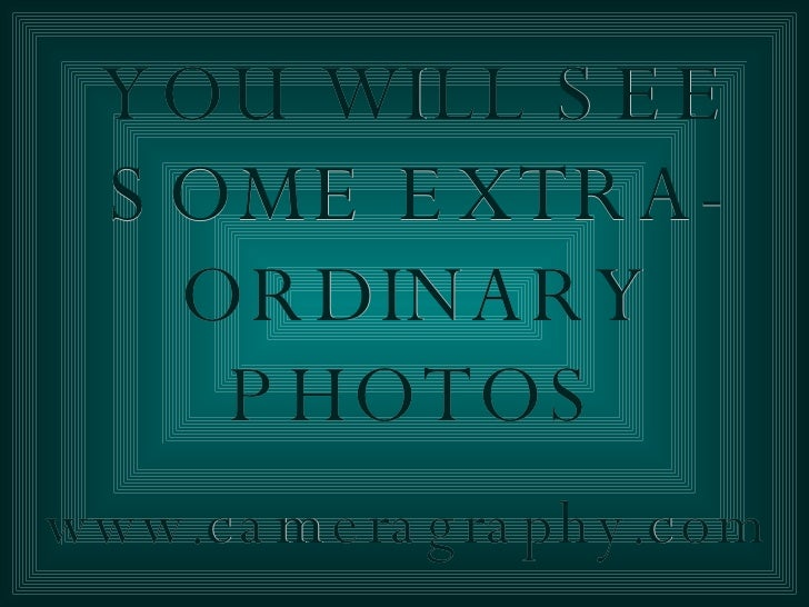 YOU WILL SEE SOME EXTRA-ORDINARY PHOTOS www.cameragraphy.com