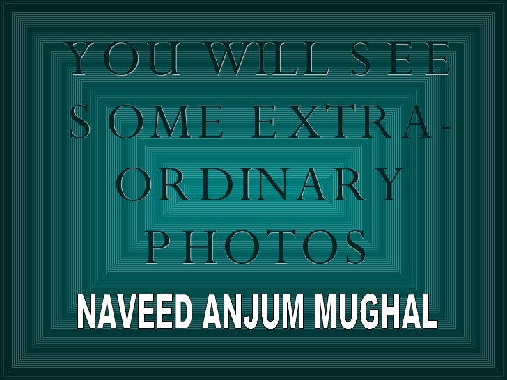 YOU WILL SEE SOME EXTRA-ORDINARY PHOTOS NAVEED ANJUM MUGHAL