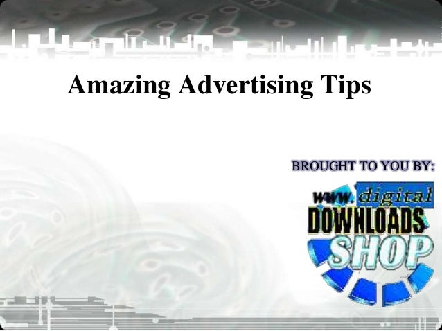Amazing Advertising Tips BROUGHT TO YOU BY: