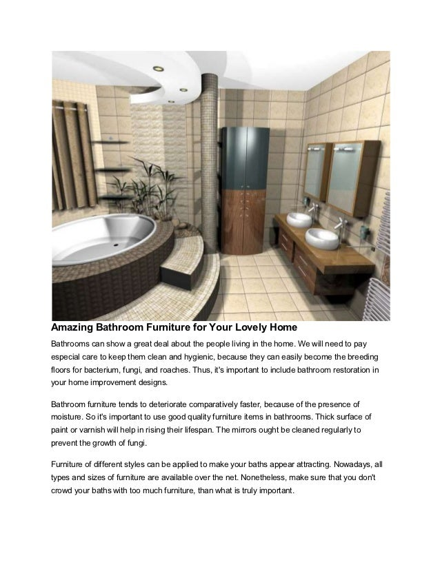 Amazing Bathroom Furniture for Your Lovely HomeBathrooms can show a great deal about the people living in the home. We wil...