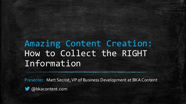 Amazing Content Creation: How to Collect the RIGHT Information Presenter: Matt Secrist,VP of Business Development at BKA C...