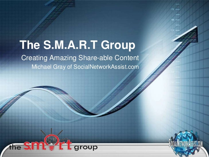 The S.M.A.R.T GroupCreating Amazing Share-able Content   Michael Gray of SocialNetworkAssist.com                          ...