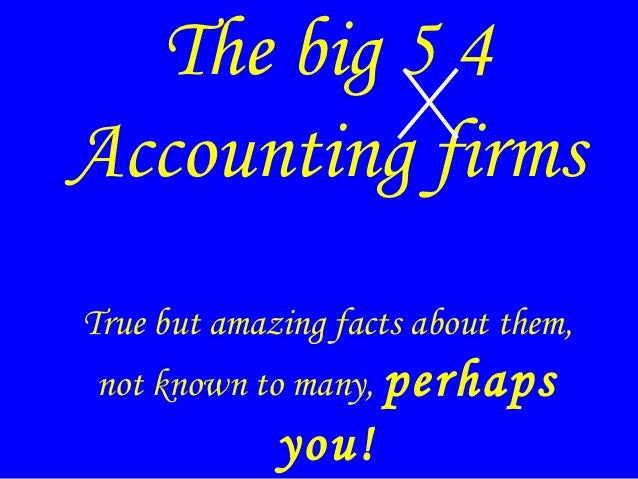 The big 5 4Accounting firmsTrue but amazing facts about them, not known to many, perhaps             you!
